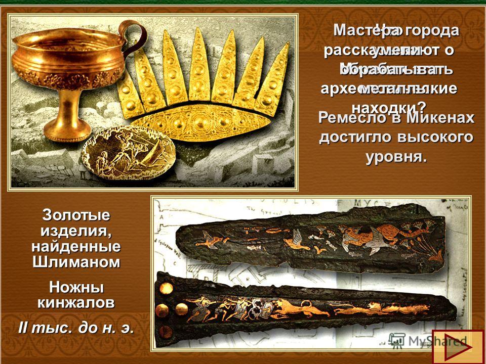 Золотые изделия, найденные Шлиманом Ножны кинжалов II тыс. до н. э. Что рассказывают о Микенах эти археологические находки? Мастера города умели обрабатывать металлы. Ремесло в Микенах достигло высокого уровня.