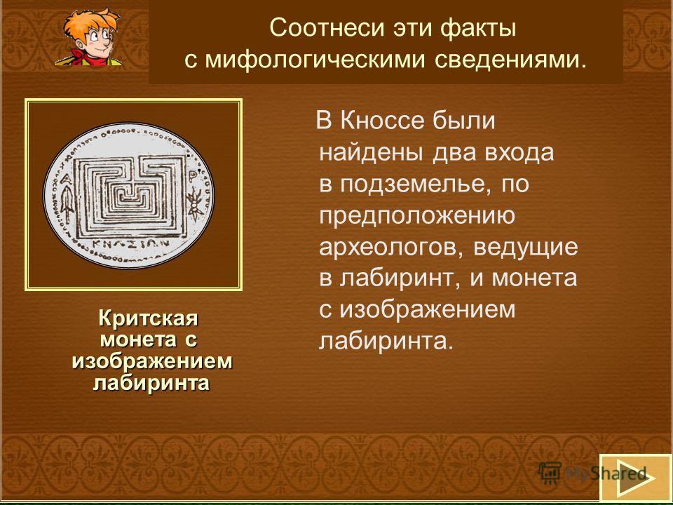 Критская монета с изображением изображением лабиринта лабиринта Соотнеси эти факты с мифологическими сведениями. В Кноссе были найдены два входа в подземелье, по предположению археологов, ведущие в лабиринт, и монета с изображением лабиринта.