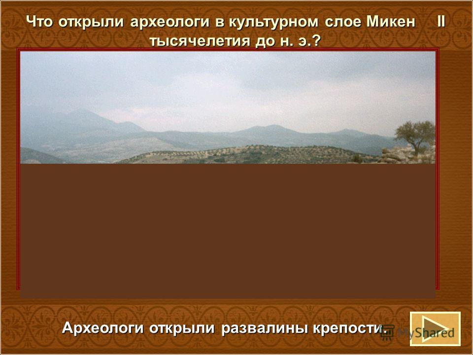 Что открыли археологи в культурном слое Микен II тысячелетия до н. э.? Археологи открыли развалины крепости.