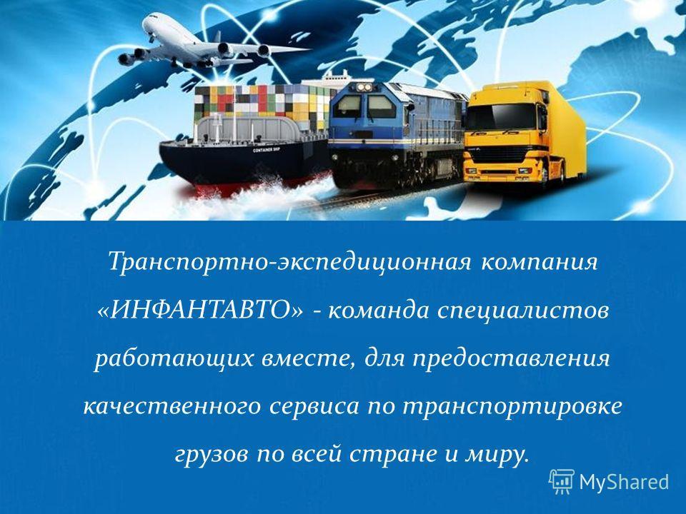 Транспортно-экспедиционная компания «ИНФАНТАВТО» - команда специалистов работающих вместе, для предоставления качественного сервиса по транспортировке грузов по всей стране и миру.