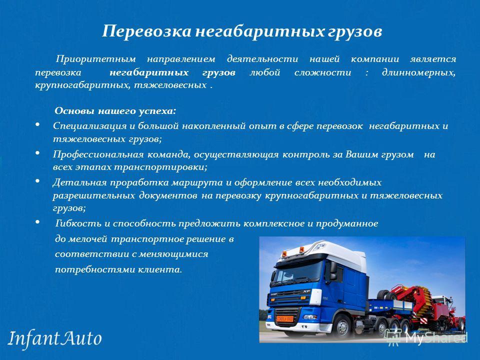 Перевозка негабаритных грузов Приоритетным направлением деятельности нашей компании является перевозка негабаритных грузов любой сложности : длинномерных, крупногабаритных, тяжеловесных. Основы нашего успеха: Специализация и большой накопленный опыт