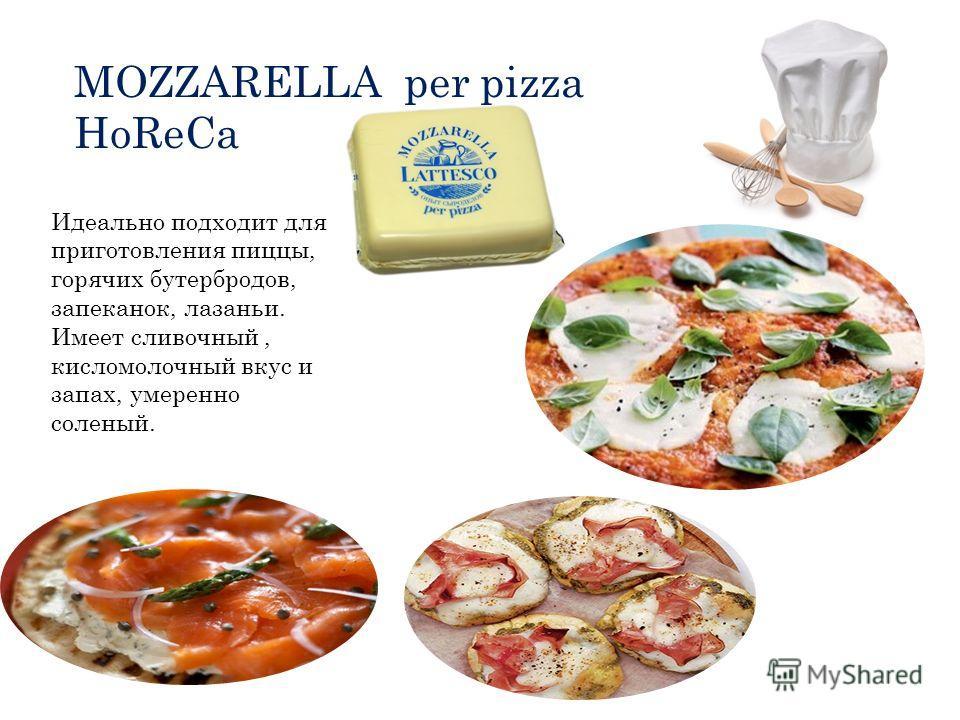 MOZZARELLA per pizza HoReCa Идеально подходит для приготовления пиццы, горячих бутербродов, запеканок, лазаньи. Имеет сливочный, кисломолочный вкус и запах, умеренно соленый.