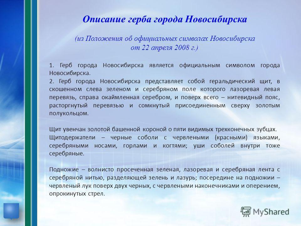 Описание герба города Новосибирска (из Положения об официальных символах Новосибирска от 22 апреля 2008 г.) 1. Герб города Новосибирска является официальным символом города Новосибирска. 2. Герб города Новосибирска представляет собой геральдический щ