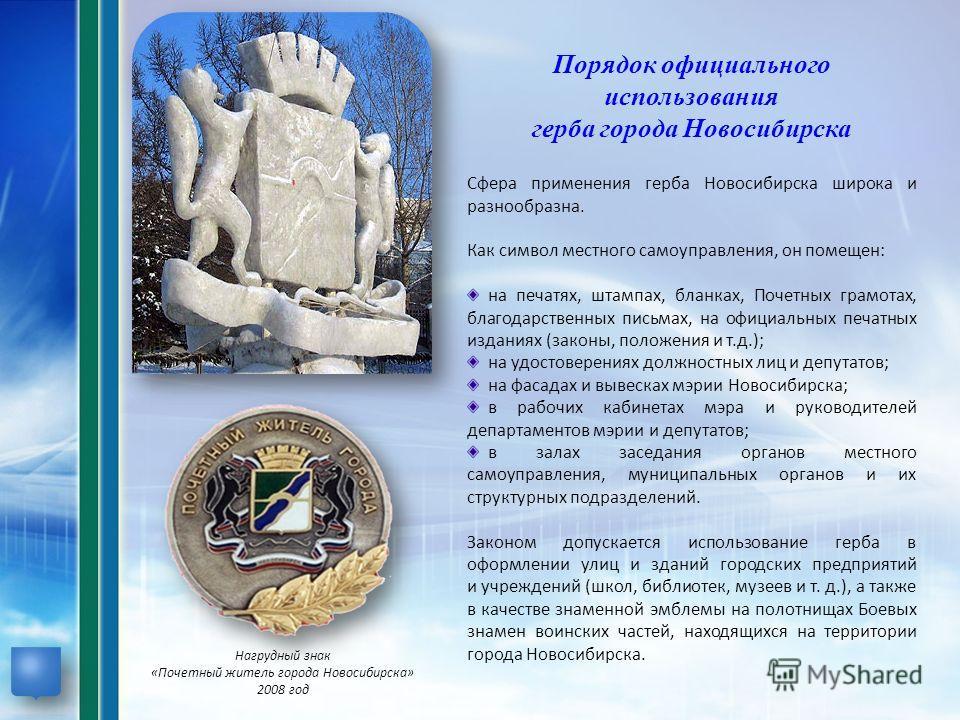 Порядок официального использования герба города Новосибирска Сфера применения герба Новосибирска широка и разнообразна. Как символ местного самоуправления, он помещен: на печатях, штампах, бланках, Почетных грамотах, благодарственных письмах, на офиц