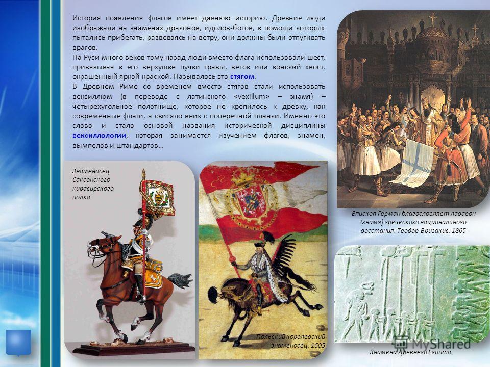 История появления флагов имеет давнюю историю. Древние люди изображали на знаменах драконов, идолов-богов, к помощи которых пытались прибегать, развеваясь на ветру, они должны были отпугивать врагов. На Руси много веков тому назад люди вместо флага и
