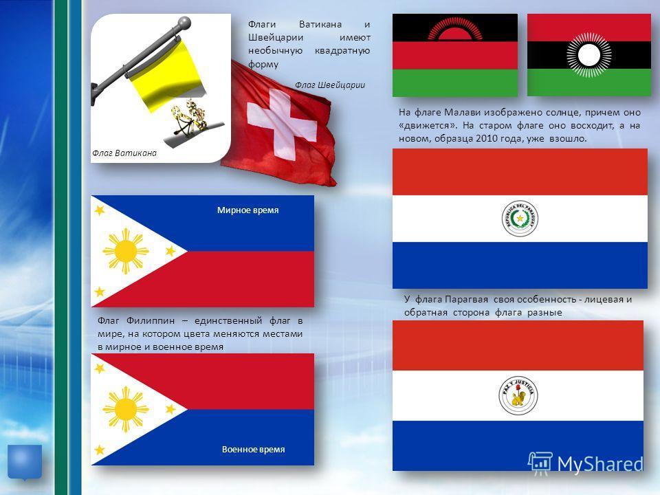 Флаги Ватикана и Швейцарии имеют необычную квадратную форму Флаг Ватикана Флаг Швейцарии На флаге Малави изображено солнце, причем оно «движется». На старом флаге оно восходит, а на новом, образца 2010 года, уже взошло. Флаг Филиппин – единственный ф