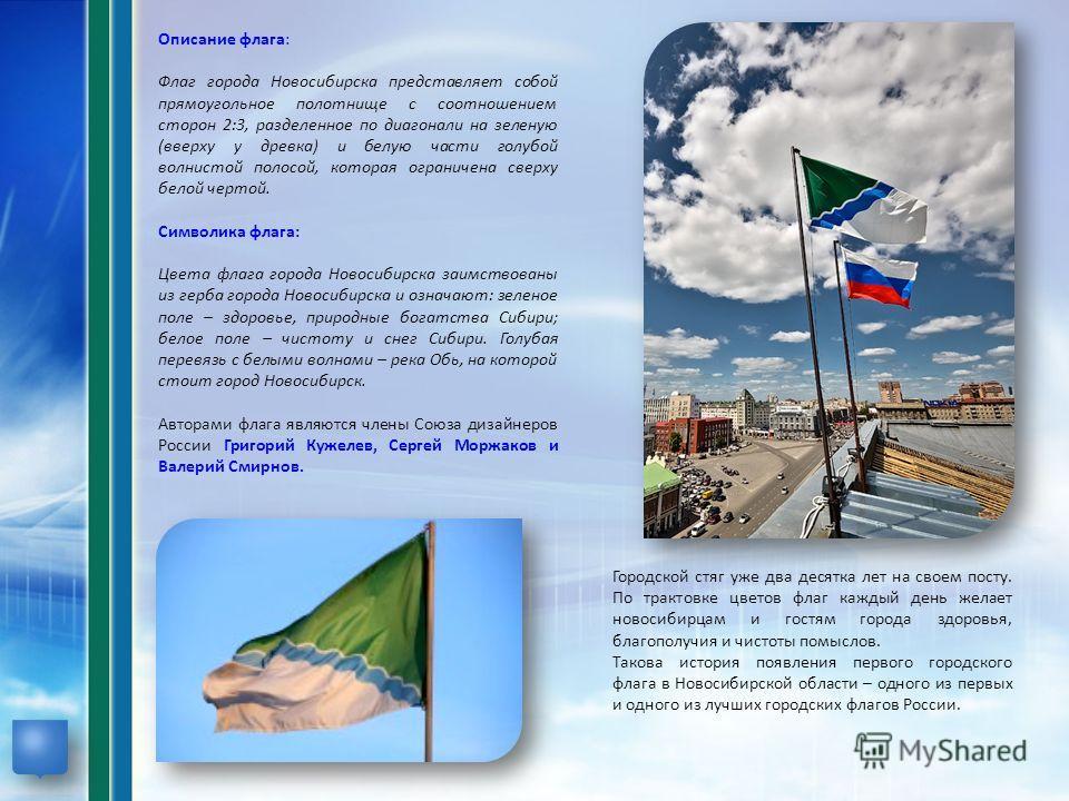 Описание флага: Флаг города Новосибирска представляет собой прямоугольное полотнище с соотношением сторон 2:3, разделенное по диагонали на зеленую (вверху у древка) и белую части голубой волнистой полосой, которая ограничена сверху белой чертой. Симв