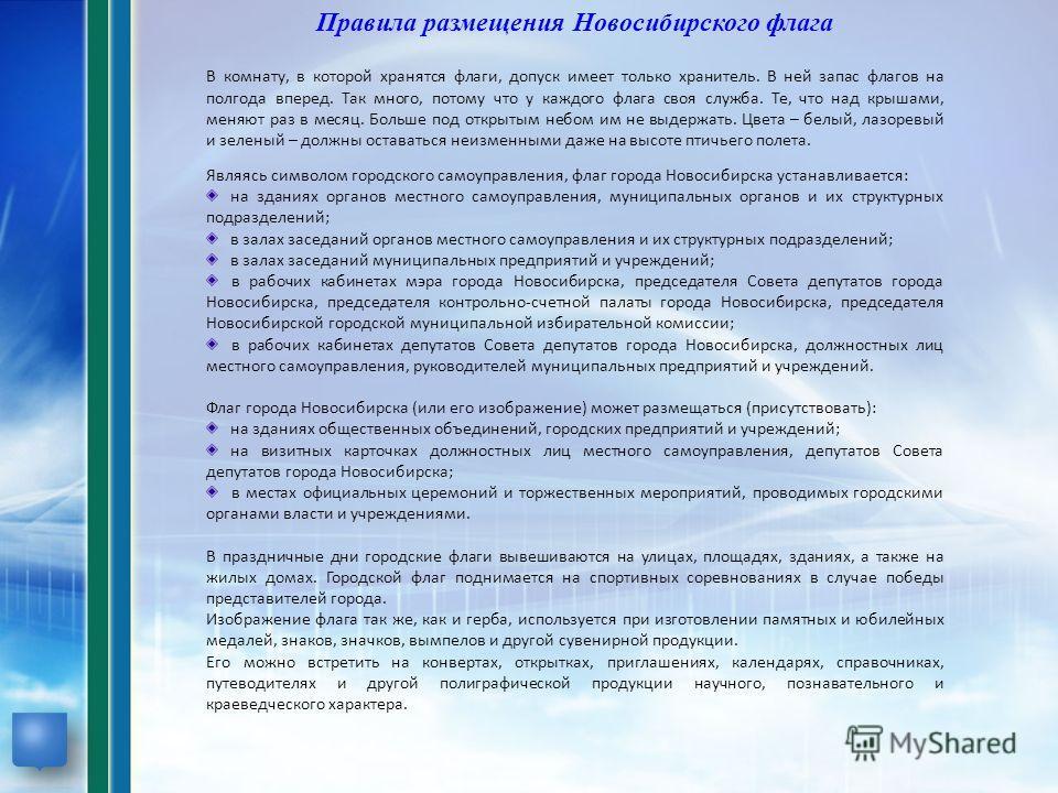 Правила размещения Новосибирского флага В комнату, в которой хранятся флаги, допуск имеет только хранитель. В ней запас флагов на полгода вперед. Так много, потому что у каждого флага своя служба. Те, что над крышами, меняют раз в месяц. Больше под о
