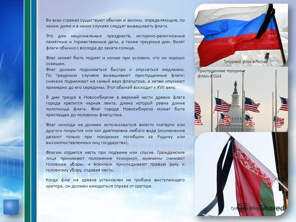 Траурный флаг в России Траурный флаг в Белоруссии Приспущенные траурные флаги в США Во всех странах существуют обычаи и законы, определяющие, по каким дням и в каких случаях следует вывешивать флаги. Это дни национальных празднеств, историко-религиоз