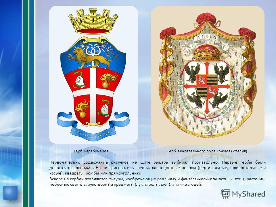 Первоначально содержание рисунков на щите рыцарь выбирал произвольно. Первые гербы были достаточно простыми. На них рисовались кресты, разноцветные полосы (вертикальные, горизонтальные и косые), квадраты, ромбы или прямоугольники. Вскоре на гербах по