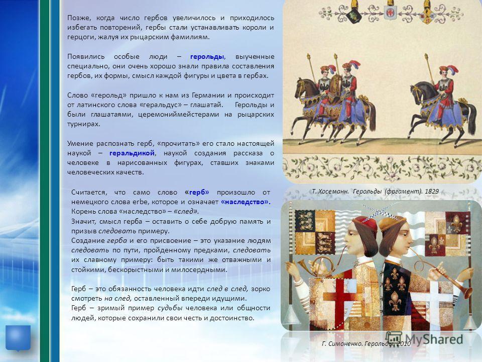Позже, когда число гербов увеличилось и приходилось избегать повторений, гербы стали устанавливать короли и герцоги, жалуя их рыцарским фамилиям. Появились особые люди – герольды, выученные специально, они очень хорошо знали правила составления гербо