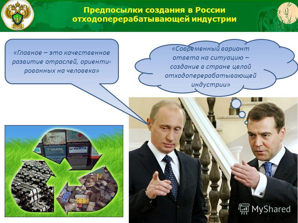 «Главное – это качественное развитие отраслей, ориенти- рованных на человека» «Современный вариант ответа на ситуацию – создание в стране целой отходоперерабатывающей индустрии» Предпосылки создания в России отходоперерабатывающей индустрии