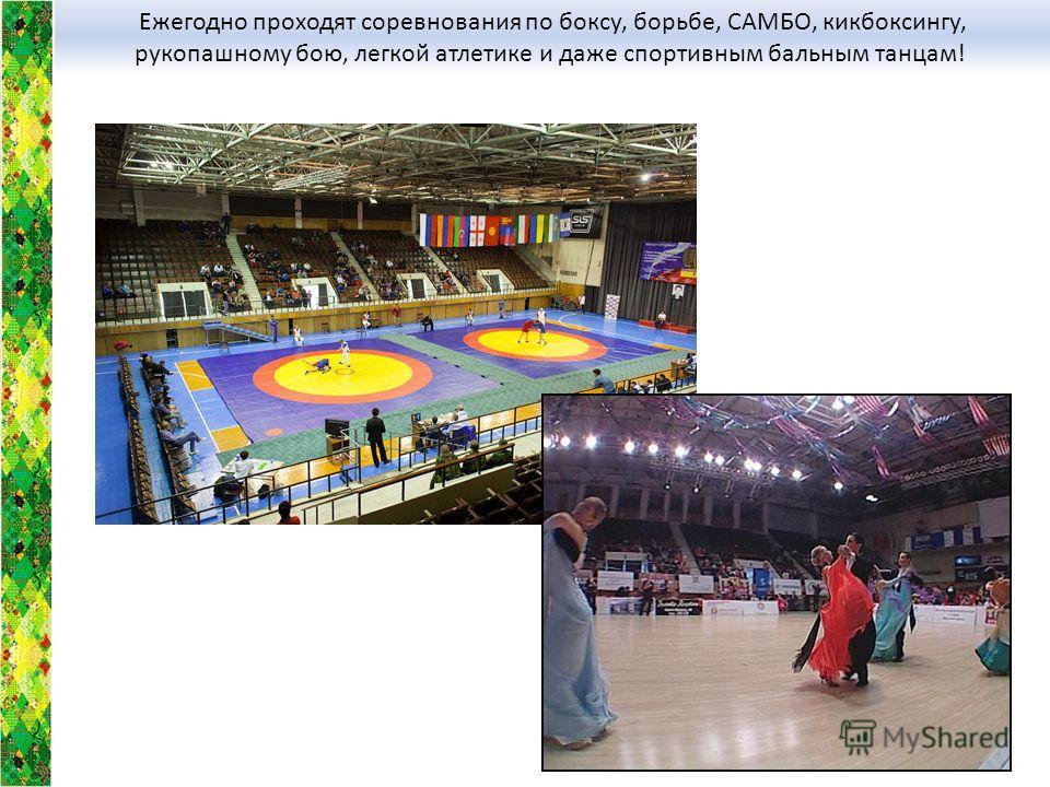 Ежегодно проходят соревнования по боксу, борьбе, САМБО, кикбоксингу, рукопашному бою, легкой атлетике и даже спортивным бальным танцам!