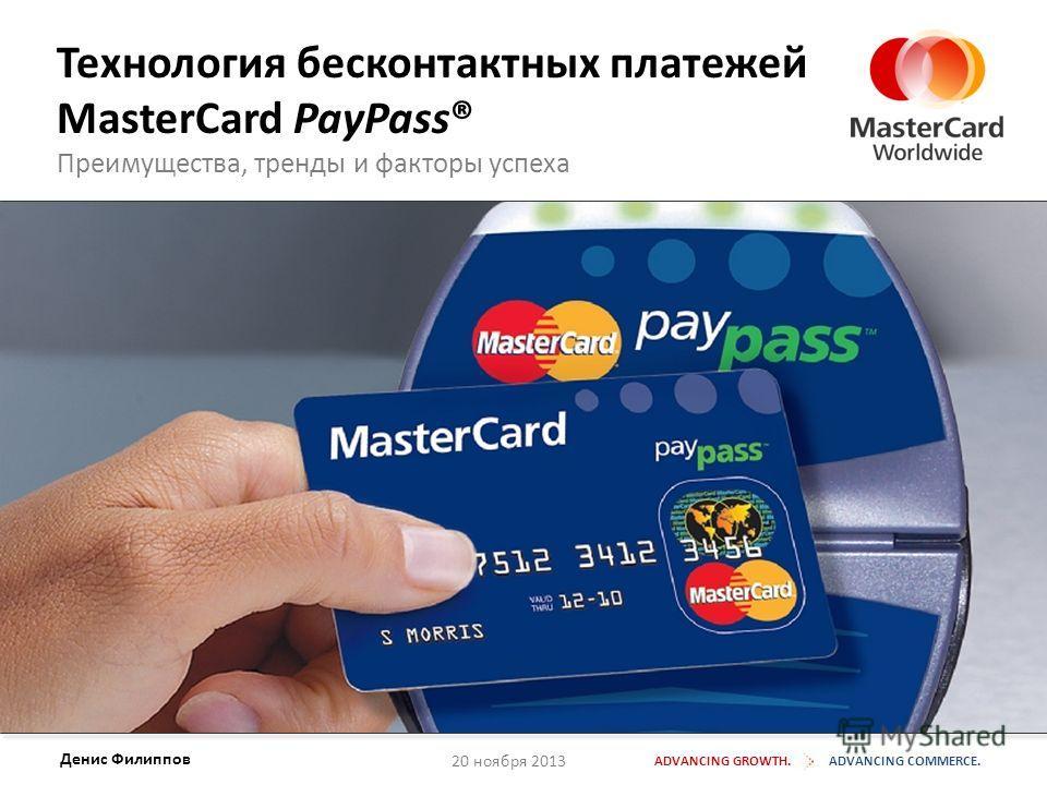 20 ноября 2013 Технология бесконтактных платежей MasterCard PayPass® Преимущества, тренды и факторы успеха ADVANCING GROWTH.ADVANCING COMMERCE. Денис Филиппов