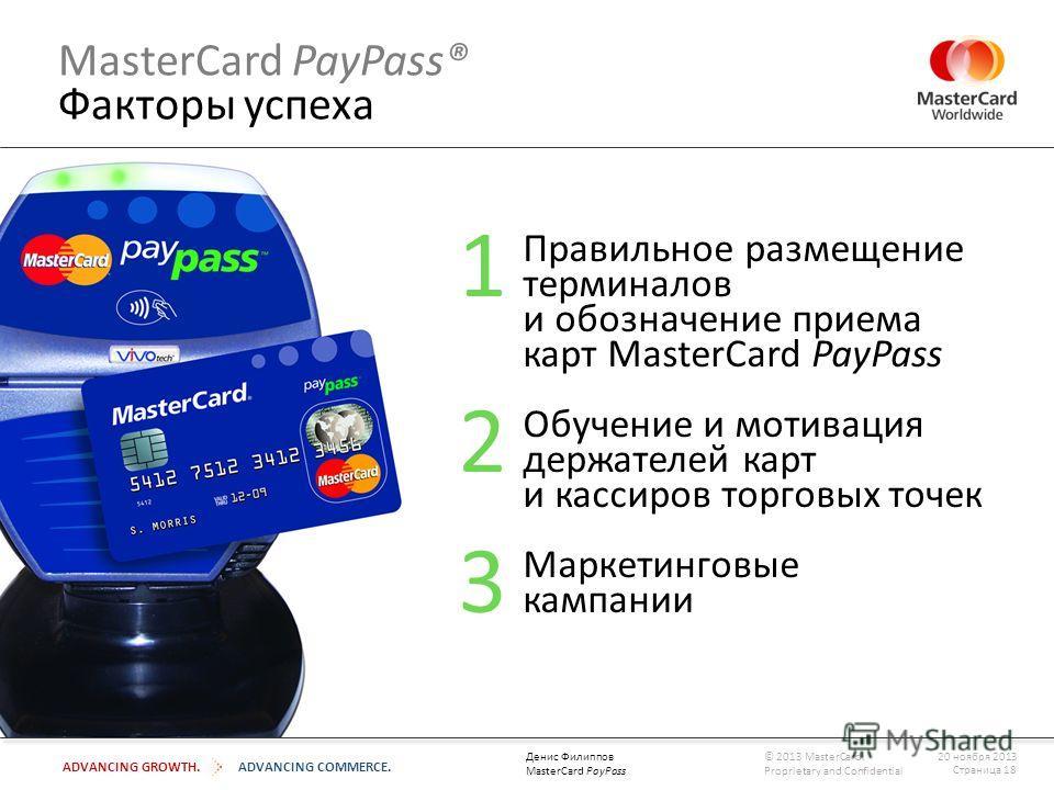 ADVANCING GROWTH.ADVANCING COMMERCE. MasterCard PayPass® Факторы успеха Правильное размещение терминалов и обозначение приема карт MasterCard PayPass Обучение и мотивация держателей карт и кассиров торговых точек Маркетинговые кампании 1 2 3 Страница