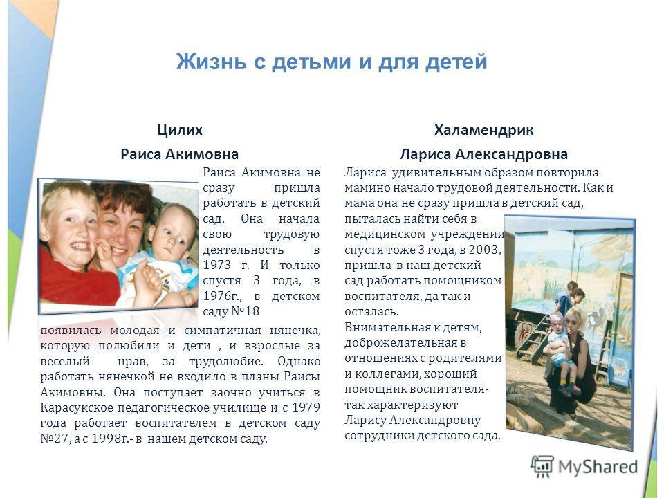 Жизнь с детьми и для детей Цилих Раиса Акимовна Раиса Акимовна не сразу пришла работать в детский сад. Она начала свою трудовую деятельность в 1973 г. И только спустя 3 года, в 1976 г., в детском саду 18 появилась молодая и симпатичная нянечка, котор