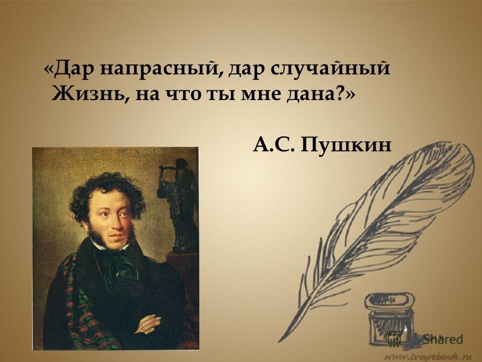 «Дар напрасный, дар случайный Жизнь, на что ты мне дана?» А.С. Пушкин