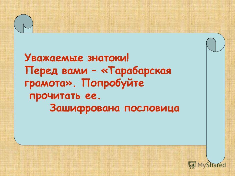 Уважаемые знатоки!Перед вами – «Тарабарскаяграмота». Попробуйте прочитать ее. Зашифрована пословица