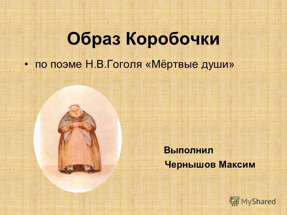 Образ Коробочки по поэме Н.В.Гоголя «Мёртвые души» Выполнил Чернышов Максим