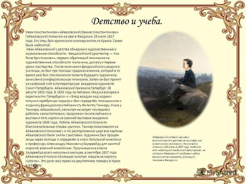 Детство и учеба. Иван Константинович Айвазовский (Ованес Константинович Гайвазовский) появился на свет в Феодосии 29 июля 1817 года. Его отец был армянским коммерсантом из Крыма. Семья была небогатой. Иван Айвазовский с детства обнаружил художественн