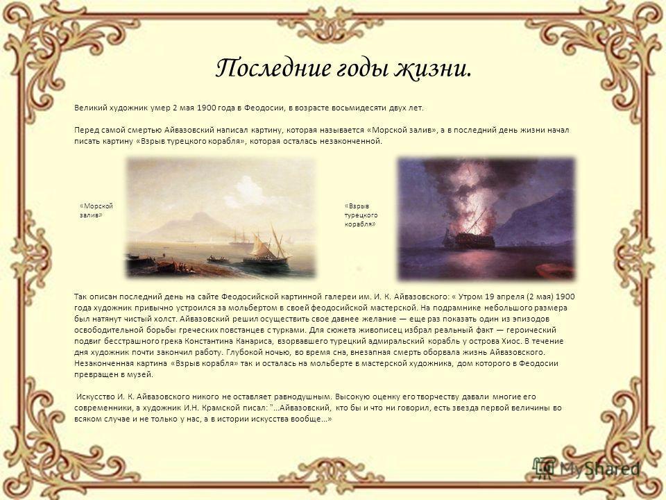 Последние годы жизни. Великий художник умер 2 мая 1900 года в Феодосии, в возрасте восьмидесяти двух лет. Перед самой смертью Айвазовский написал картину, которая называется «Морской залив», а в последний день жизни начал писать картину «Взрыв турецк