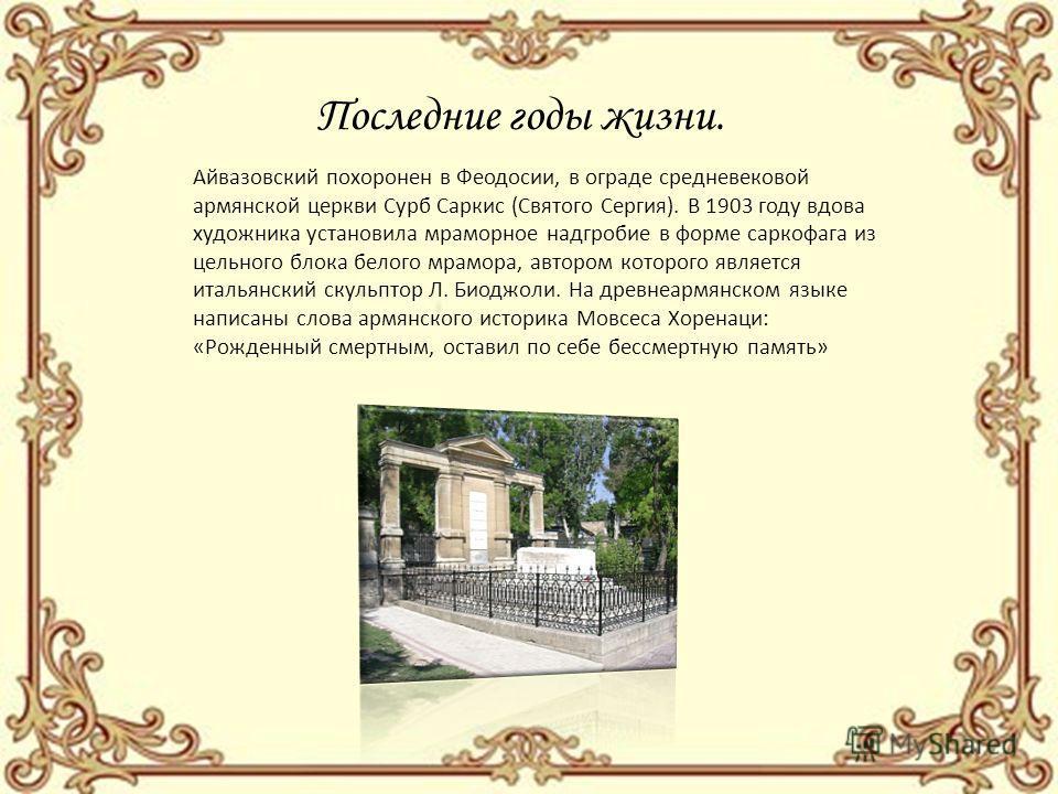 Последние годы жизни. Айвазовский похоронен в Феодосии, в ограде средневековой армянской церкви Сурб Саркис (Святого Сергия). В 1903 году вдова художника установила мраморное надгробие в форме саркофага из цельного блока белого мрамора, автором котор