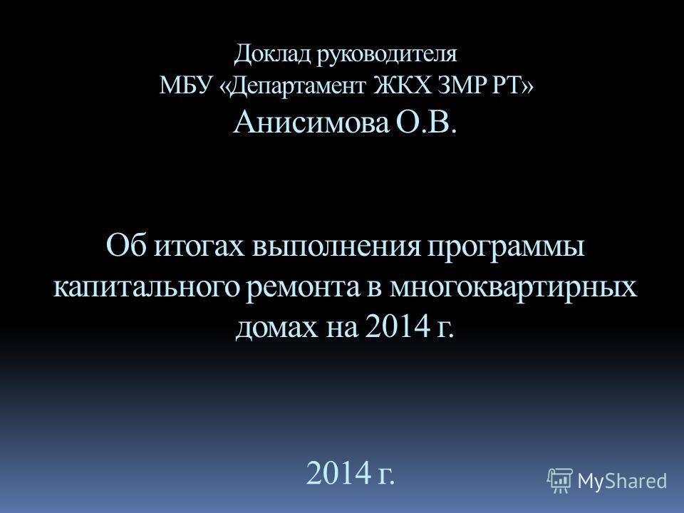 Доклад руководителя МБУ «Департамент ЖКХ ЗМР РТ» Анисимова О.В. Об итогах выполнения программы капитального ремонта в многоквартирных домах на 2014 г. 2014 г.