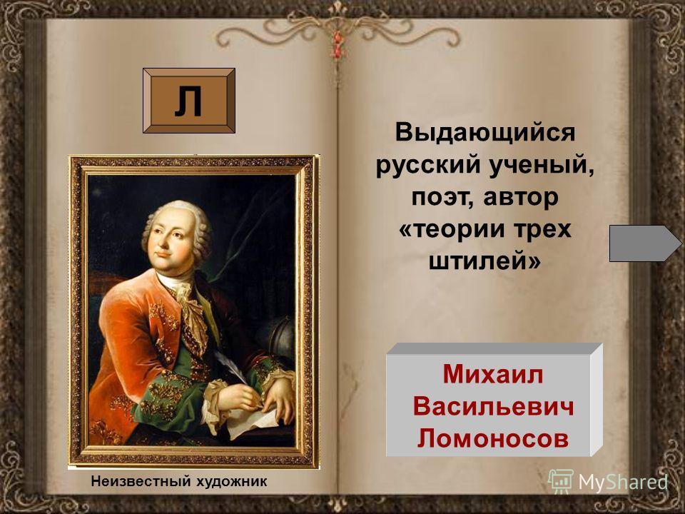 Л Михаил Васильевич Ломоносов Выдающийся русский ученый, поэт, автор «теории трех штилей» Неизвестный художник