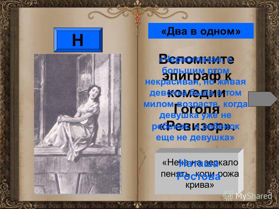 Н Вспомните эпиграф к комедии Гоголя «Ревизор». «Неча на зеркало пенять, коли рожа крива» «Два в одном» «Черноглазая, с большим ртом некрасивая, но живая девочка была в том милом возрасте, когда девушка уже не ребенок, а ребенок еще не девушка» Наташ