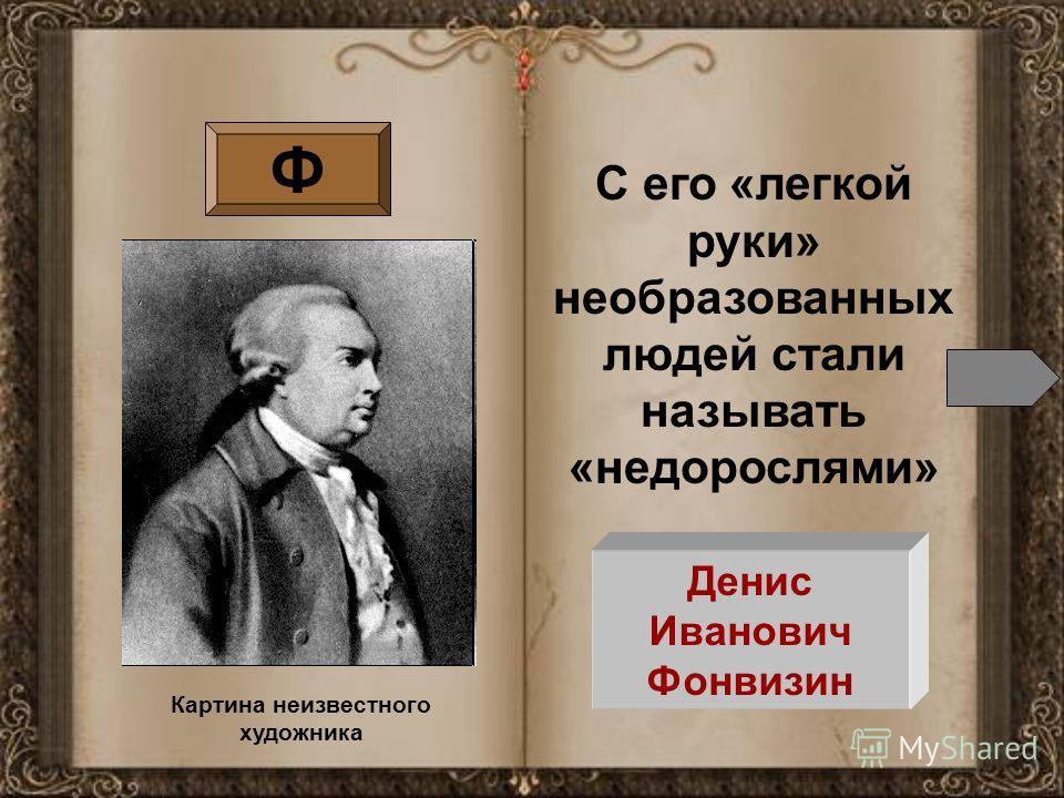 Ф С его «легкой руки» необразованных людей стали называть «недорослями» Денис Иванович Фонвизин Картина неизвестного художника