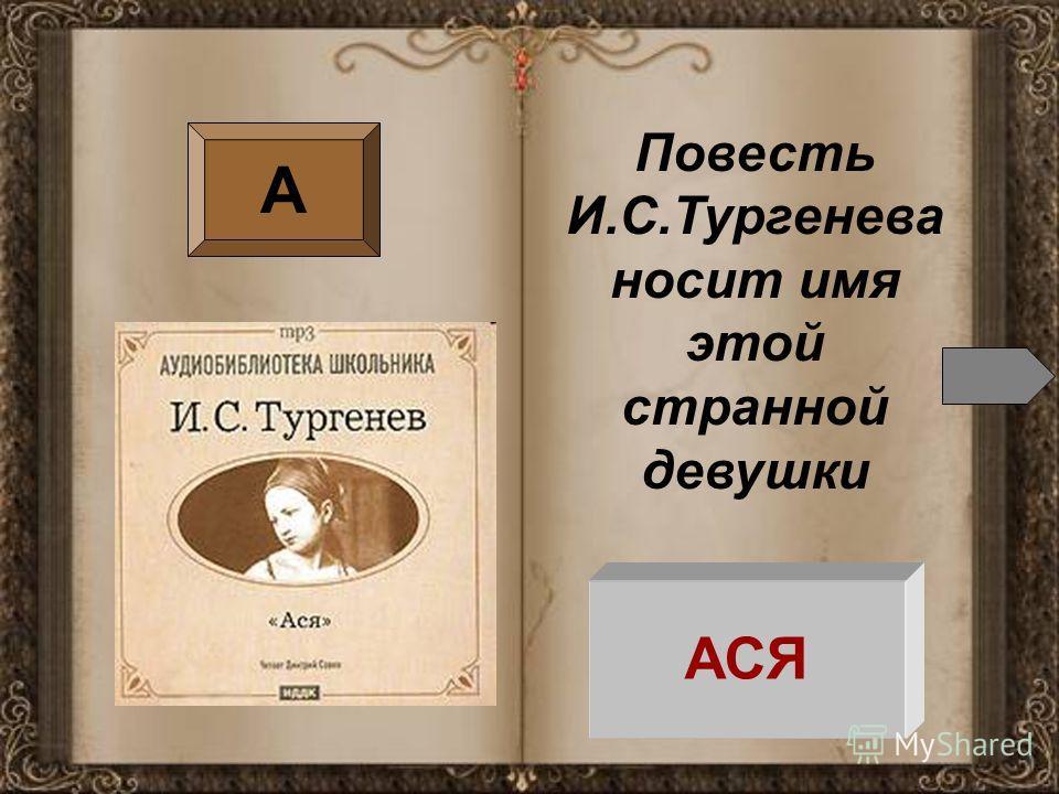 А Повесть И.С.Тургенева носит имя этой странной девушки АСЯ