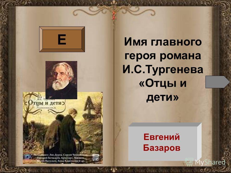 Е Имя главного героя романа И.С.Тургенева «Отцы и дети» Евгений Базаров