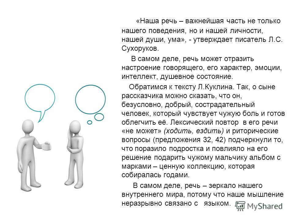 «Наша речь – важнейшая часть не только нашего поведения, но и нашей личности, нашей души, ума», - утверждает писатель Л.С. Сухоруков. В самом деле, речь может отразить настроение говорящего, его характер, эмоции, интеллект, душевное состояние. Обрати