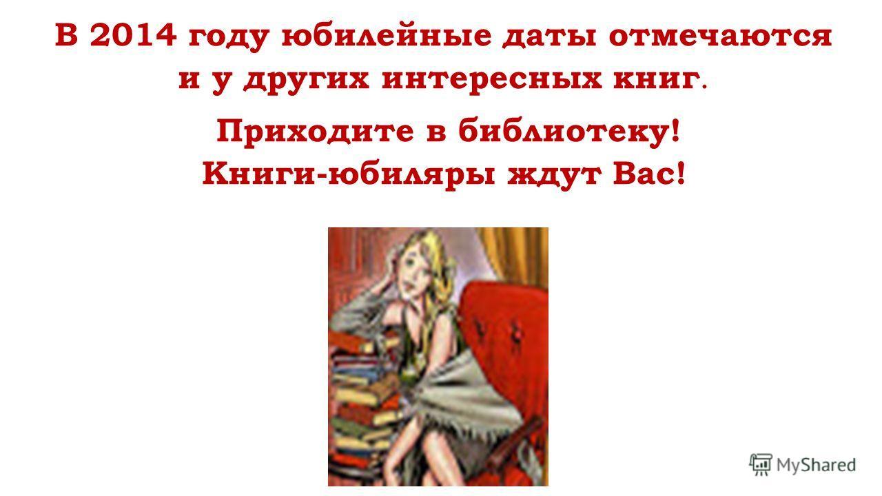 В 2014 году юбилейные даты отмечаются и у других интересных книг. Приходите в библиотеку! Книги-юбиляры ждут Вас!