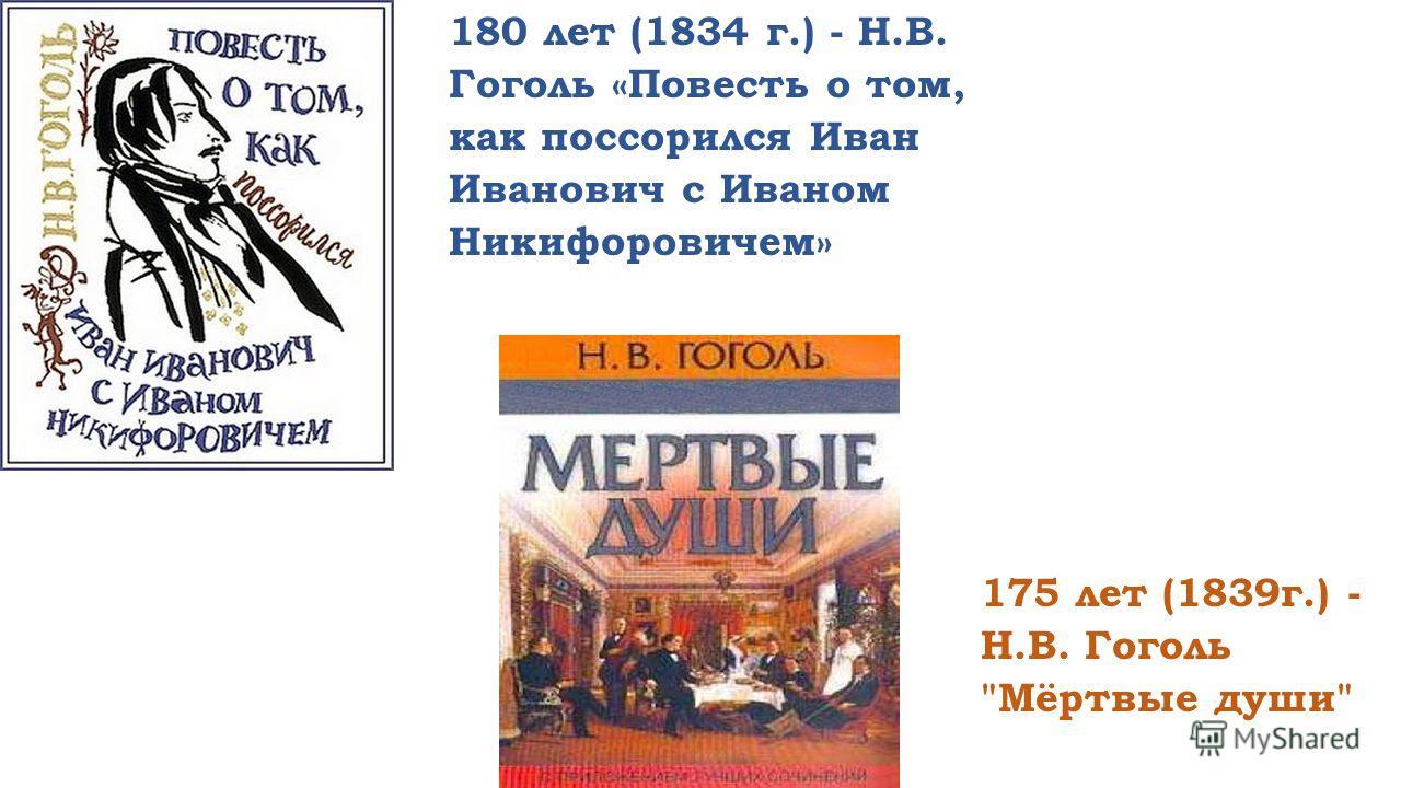 180 лет (1834 г.) - Н.В. Гоголь «Повесть о том, как поссорился Иван Иванович с Иваном Никифоровичем» 175 лет (1839 г.) - Н.В. Гоголь Мёртвые души