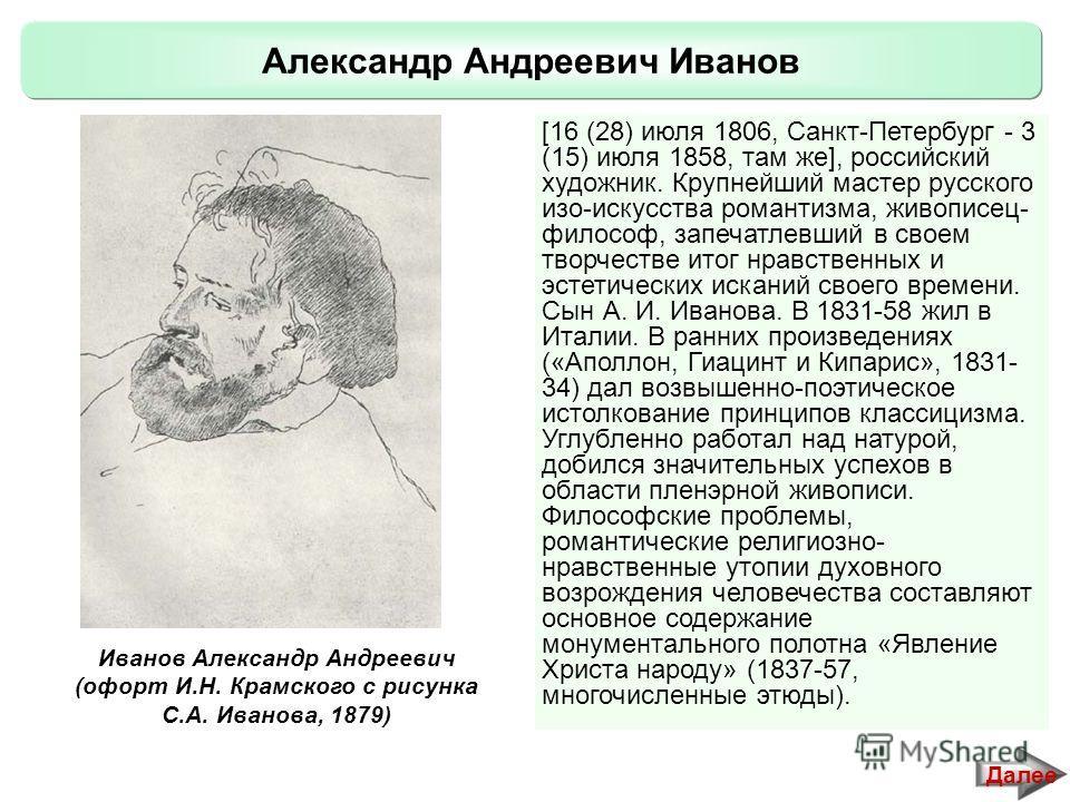 Александр Андреевич Иванов Далее [16 (28) июля 1806, Санкт-Петербург - 3 (15) июля 1858, там же], российский художник. Крупнейший мастер русского изо-искусства романтизма, живописец- философ, запечатлевший в своем творчестве итог нравственных и эстет