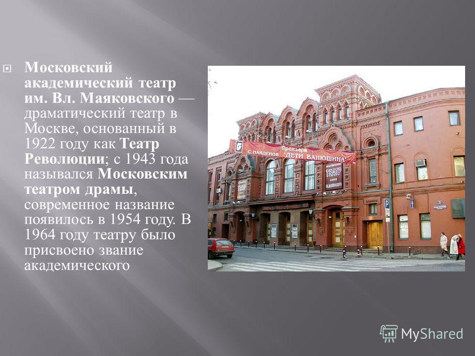 Московский академический театр им. Вл. Маяковского драматический театр в Москве, основанный в 1922 году как Театр Революции ; с 1943 года назывался Московским театром драмы, современное название появилось в 1954 году. В 1964 году театру было присвоен