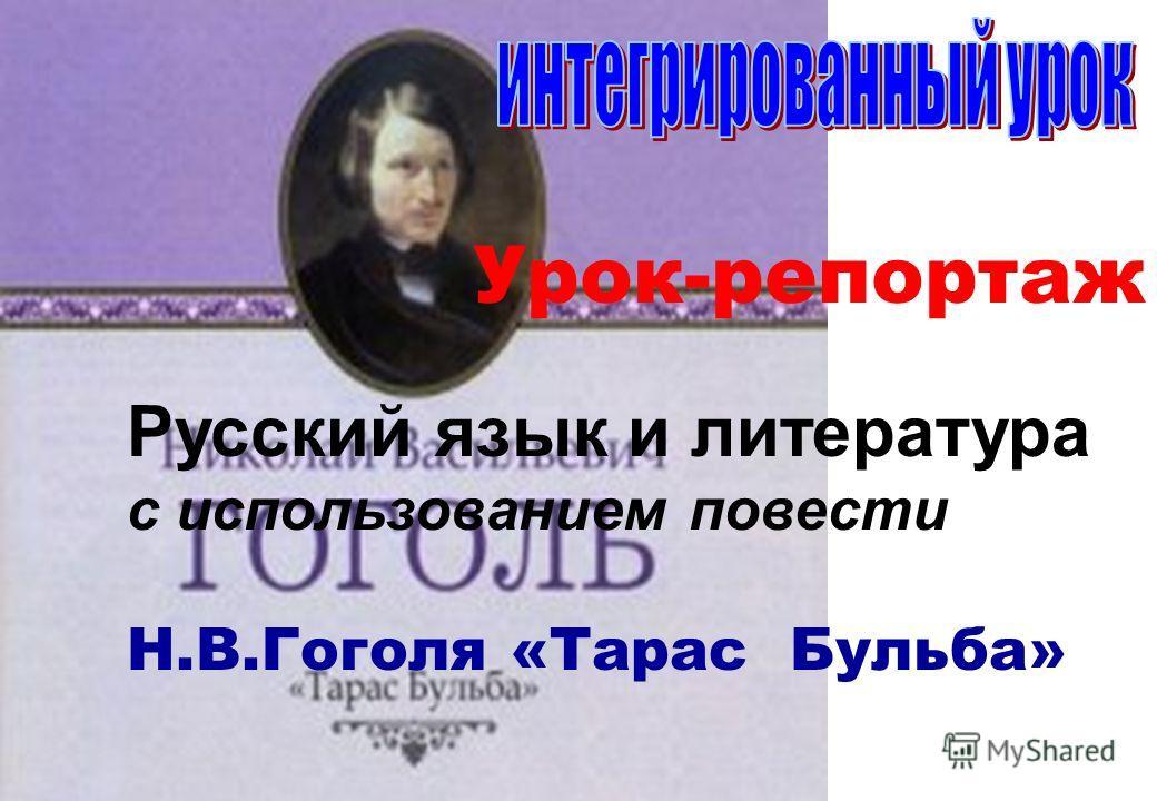 Русский язык и литература с использованием повести Н.В.Гоголя «Тарас Бульба» Урок-репортаж