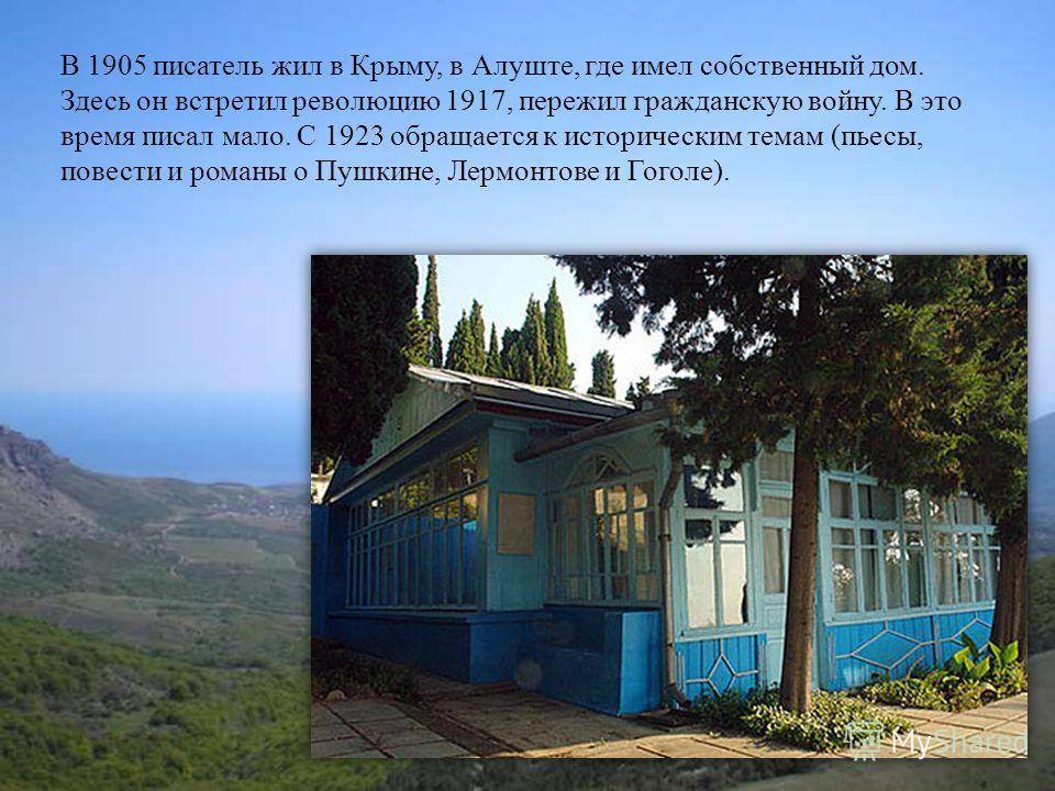 В 1905 писатель жил в Крыму, в Алуште, где имел собственный дом. Здесь он встретил революцию 1917, пережил гражданскую войну. В это время писал мало. С 1923 обращается к историческим темам (пьесы, повести и романы о Пушкине, Лермонтове и Гоголе).