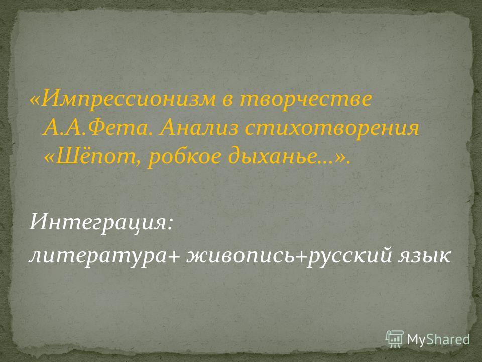 «Импрессионизм в творчестве А.А.Фета. Анализ стихотворения «Шёпот, робкое дыханье…». Интеграция: литература+ живопись+русский язык