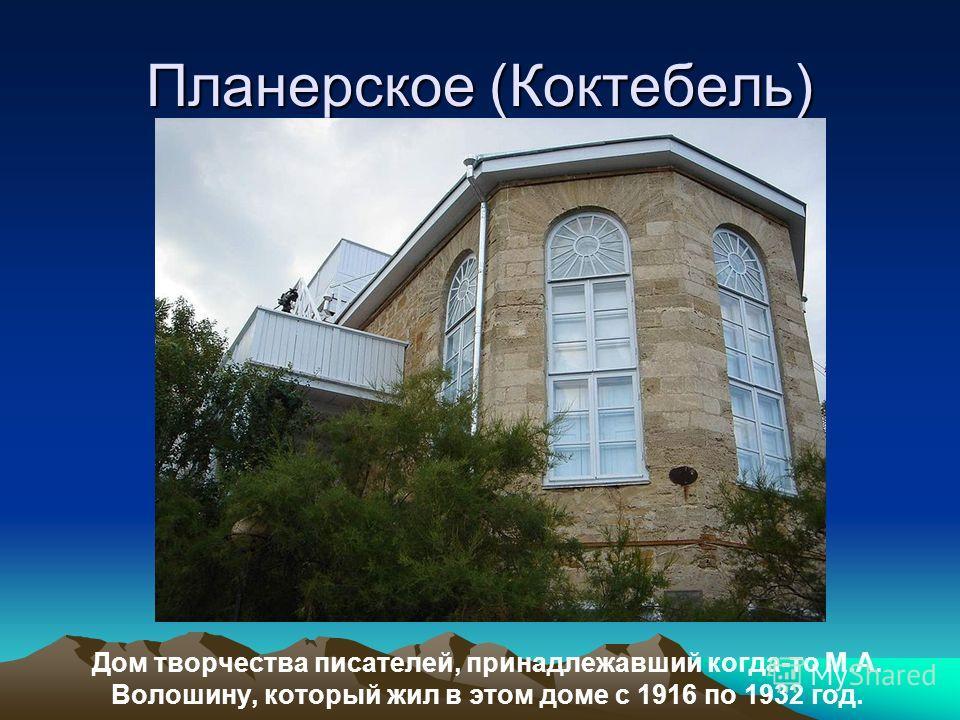 Планерское (Коктебель) Дом творчества писателей, принадлежавший когда-то М.А. Волошину, который жил в этом доме с 1916 по 1932 год.