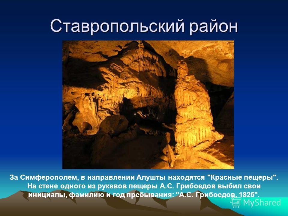Ставропольский район За Симферополем, в направлении Алушты находятся Красные пещеры. На стене одного из рукавов пещеры А.С. Грибоедов выбил свои инициалы, фамилию и год пребывания: А.С. Грибоедов, 1825.
