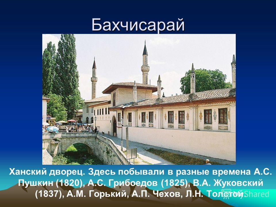 Бахчисарай Ханский дворец. Здесь побывали в разные времена А.С. Пушкин (1820), А.С. Грибоедов (1825), В.А. Жуковский (1837), А.М. Горький, А.П. Чехов, Л.Н. Толстой.