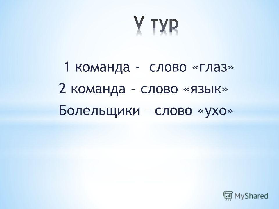 1 команда - слово «глаз» 2 команда – слово «язык» Болельщики – слово «ухо»