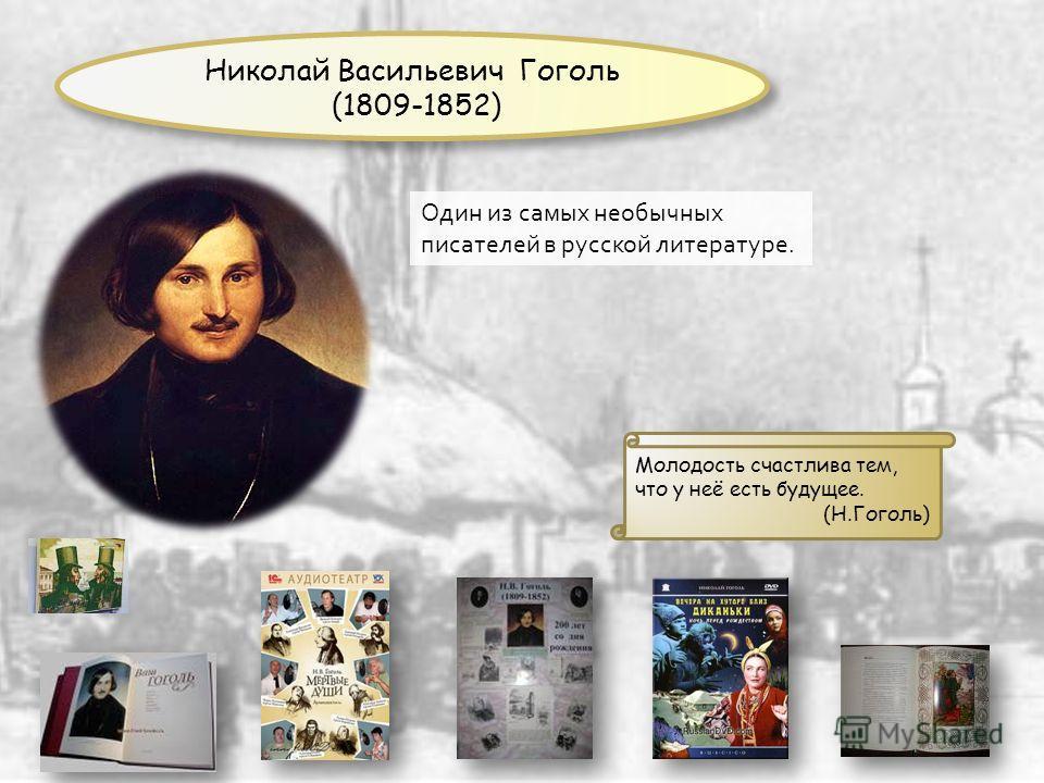 Один из самых необычных писателей в русской литературе. Молодость счастлива тем, что у неё есть будущее. (Н.Гоголь) Николай Васильевич Гоголь (1809-1852)