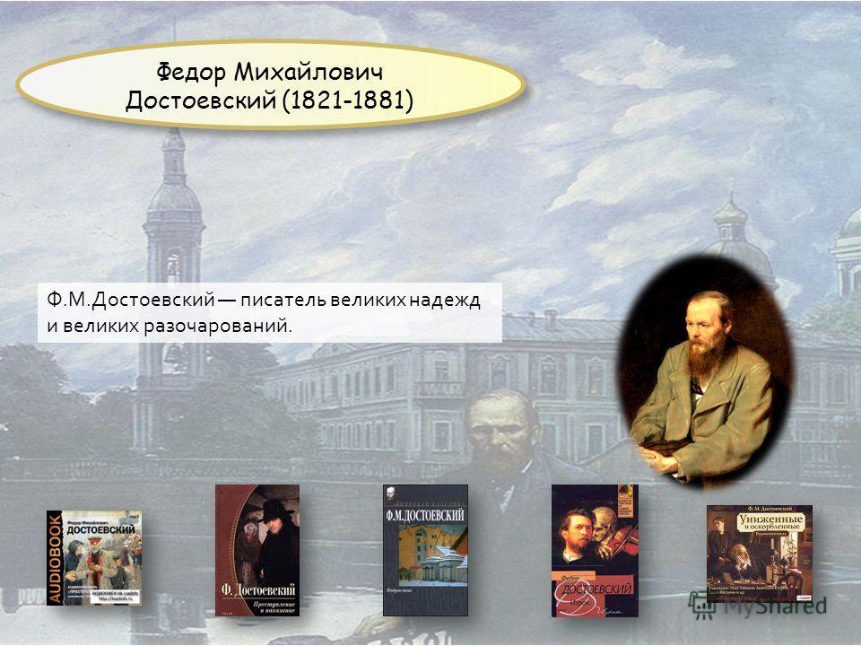 Ф.M.Достоевский писатель великих надежд и великих разочарований. Федор Михайлович Достоевский (1821-1881)