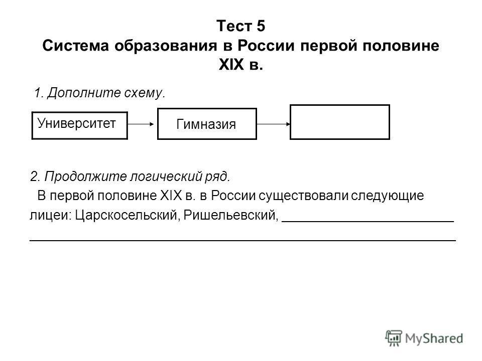 Тест 5 Система образования в России первой половине XIX в. 1. Дополните схему. Университет Гимназия 2. Продолжите логический ряд. В первой половине XIX в. в России существовали следующие лицеи: Царскосельский, Ришельевский, _______________________ __