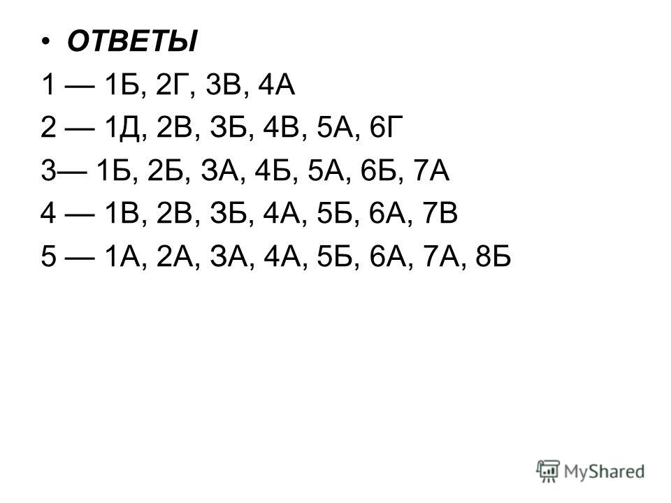 ОТВЕТЫ 1 1Б, 2Г, 3В, 4А 2 1Д, 2В, ЗБ, 4В, 5А, 6Г 3 1Б, 2Б, ЗА, 4Б, 5А, 6Б, 7А 4 1В, 2В, ЗБ, 4А, 5Б, 6А, 7В 5 1А, 2А, ЗА, 4А, 5Б, 6А, 7А, 8Б