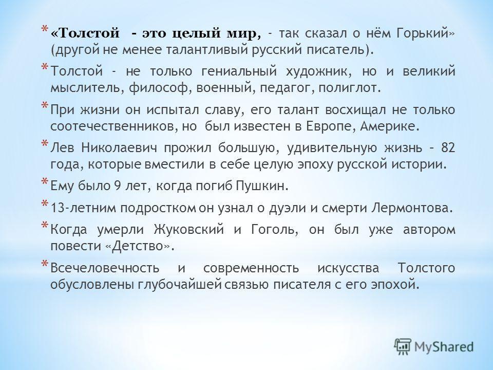 * «Толстой - это целый мир, - так сказал о нём Горький» (другой не менее талантливый русский писатель). * Толстой - не только гениальный художник, но и великий мыслитель, философ, военный, педагог, полиглот. * При жизни он испытал славу, его талант в