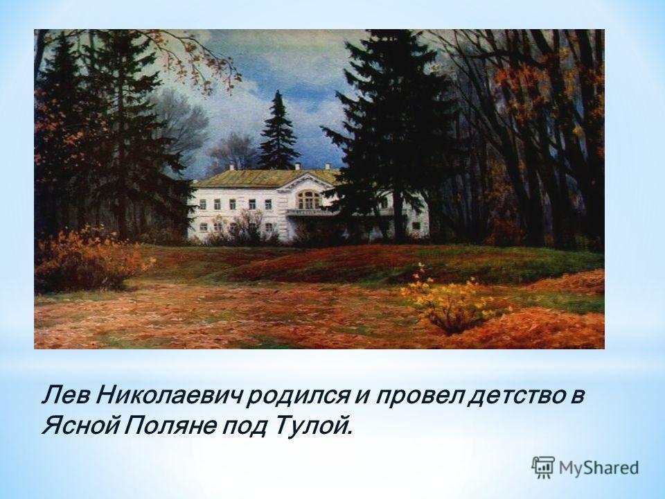 Лев Николаевич родился и провел детство в Ясной Поляне под Тулой.